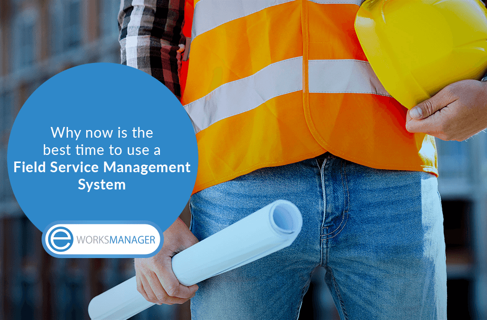 Why now is the best time to use a Field Service Management System